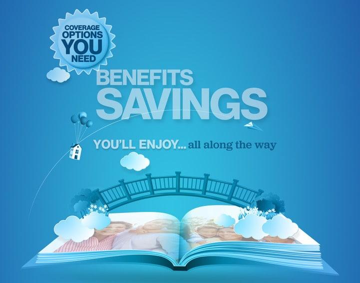 Coverage options you need Benefits Savings You'll Enjoy Along the Way