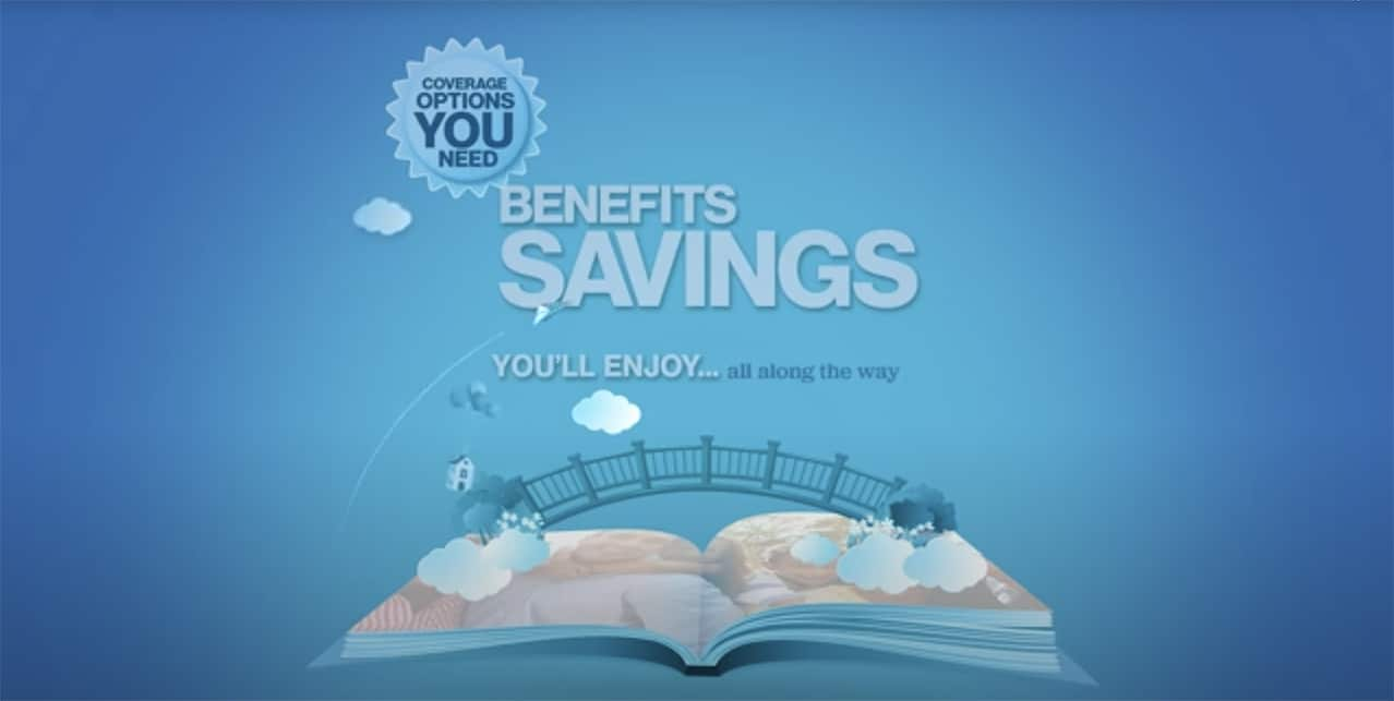 Coverage options you need, Benefits savings you'll enjoy... all along the way