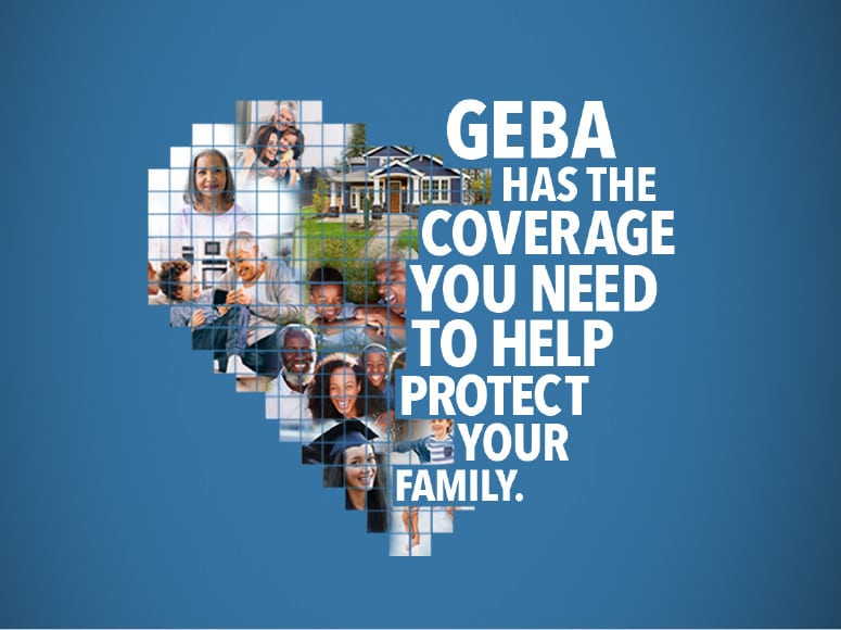 GEBA has the insurance coverage you need to help protect your family.